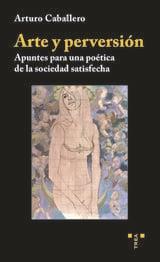 Arte y perversión. Apuntes para una poética de la sociedad satisf - Caballero, Arturo