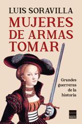 Mujeres de armas tomar. Grandes guerreras de la historia - Soravilla, Luis