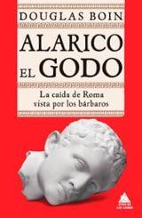 Alarico el Godo. La caída de Roma vista por los bárbaros - Boin, Douglas