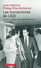 Las transiciones de la UCD. Triunfo y desbandada del centrismo (1 - Ortega Díaz-Ambrona, Juan Antonio