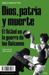 Dios, patria y muerte. El fútbol en la guerra de los Balcanes - Mariottini, Diego