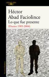 Lo que fue presente (Diario 1985-2006) - Abad Faciolince, Héctor