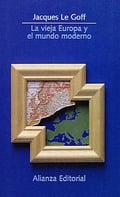 La Vieja Europa y el Mundo Moderno - Le Goff, Jacques