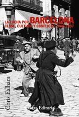 La lucha por Barcelona. Clase, cultura y conflicto 1898 - 1937 - Ealham, Chris