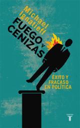 Fuego y cenizas. Éxito y fracaso en política - Ignatieff, Michael