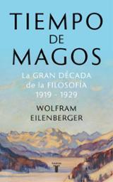 Tiempo de magos. La gran década de la Filosofía, 1919-1929 - Eilenberger, Wolfram