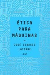 Ética para máquinas - Latorre, José Ignacio