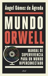 Mundo Orwell. Manual de supervivencia para un mundo hiperconectad - Gómez de Ágreda, Ángel