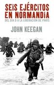 Seis ejércitos en Normandía. Del día D a la liberación de París