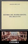 Historia del Teatro Español del Siglo XVII - Arellano, Ignacio