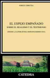 El espejo empañado. Sobre el realismo y el testimonio (desde la literatura hispanoamericana) - Urrutia, Jorge