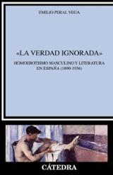 """""""La verdad ignorada"""" Homoerotismo masculino y literatura en España (1890-1936) - Peral Vega, Emilio"""