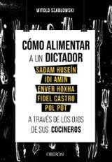 Cómo alimentar a un dictador. Sadam Huseín, Idi Amin, Enver Hoxha, Fidel Castro y Pol Pot a través de los ojos de sus cocineros - Szablowski, Witold