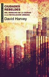 Ciudades rebeldes : del derecho de la ciudad a la revolución urba - Harvey, David