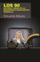 Los 90. Euforia y miedo en la modernidad democrática española - Maura, Eduardo