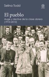 El pueblo. Auge y declive de la clase obrera (1910-2010) - Todd, Selina