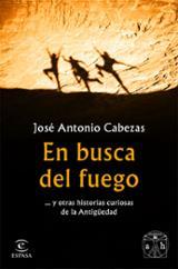 En busca del fuego ... y otras historias curiosas de la Antigüeda - Cabezas, José Antonio