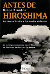Antes de Hiroshima. De Marie Curie a la bomba atómica - Preston, Diana