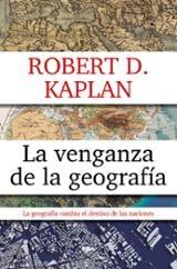 La venganza de la geografía - Kaplan, Robert D.