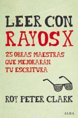 Leer con rayos X. 25 obras maestras que mejorarán tu escritura - Clark, Roy Peter