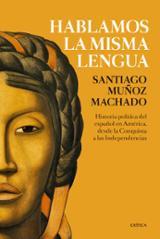 Hablamos la misma lengua. Historia política del español en Améric - Muñoz Machado, Santiago