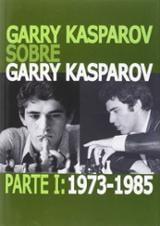 Garry Kasparov sobre Garry Kasparov. Parte I: 1973-1985
