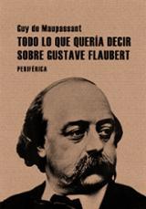 Todo lo que quería decir sobre Gustave Flaubert - Maupassant, Guy De