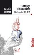 Catálogo de cicatrices. Obra dramática 2010-2017 - Calonge, Eusebio