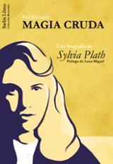 Magia cruda. Una biografía de Sylvia Plath - Alexander, Paul