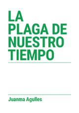 La plaga de nuestro tiempo - Agulles, Juanma