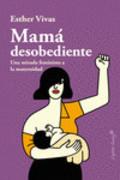 Mamá desobediente. Una mirada feminista a la maternidad