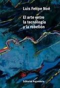 El arte entre la tecnología y la rebelión - Noé, Luis Felipe