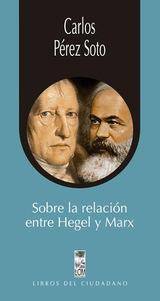 Sobre la relación entre Hegel y Marx - Pérez Soto, Carlos