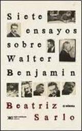 Siete ensayos sobre Walter Benjamin - Sarlo, Beatriz