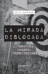 La mirada dislocada. Literatura, imagen, territorios - Caminada, Lucía